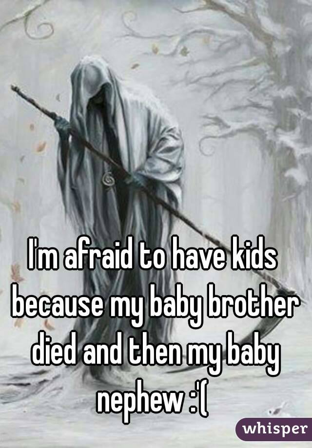 I'm afraid to have kids because my baby brother died and then my baby nephew :'(