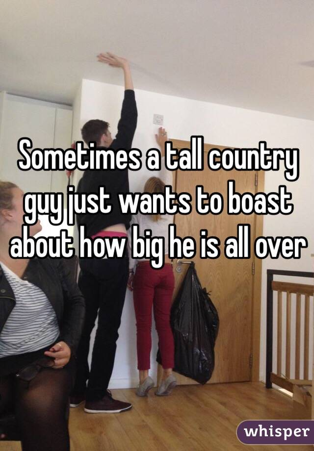 Sometimes a tall country guy just wants to boast about how big he is all over