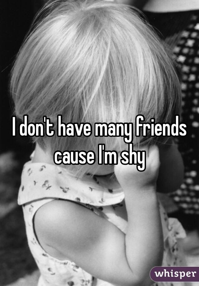 I don't have many friends cause I'm shy