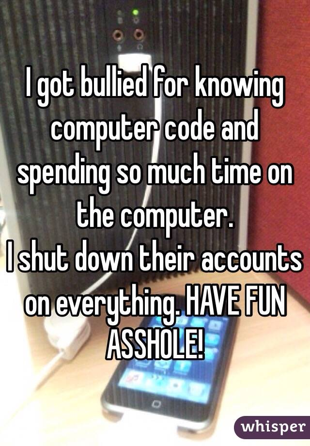 I got bullied for knowing computer code and spending so much time on the computer. I shut down their accounts on everything. HAVE FUN ASSHOLE!