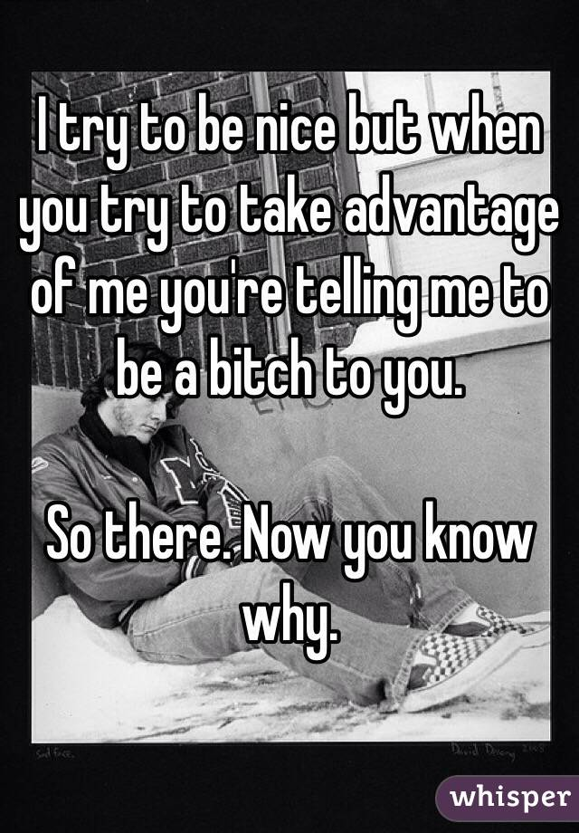 I try to be nice but when you try to take advantage of me you're telling me to be a bitch to you.  So there. Now you know why.