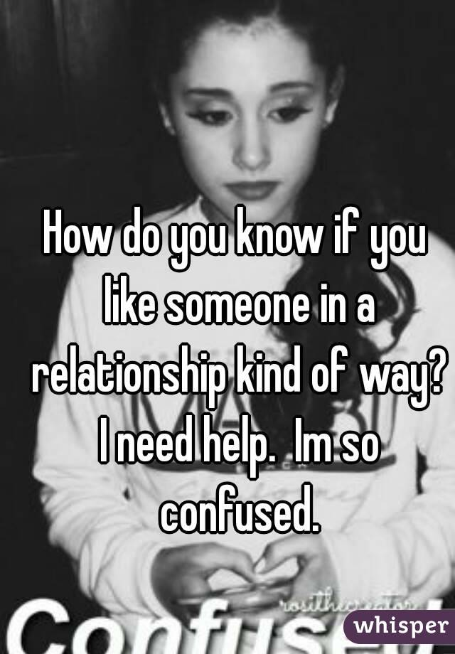How do you know if you like someone in a relationship kind of way? I need help.  Im so confused.