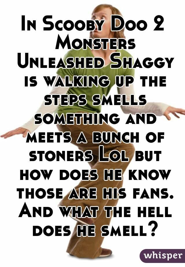 In Scooby Doo 2 Monsters Unleashed Shaggy is walking up the steps smells something and meets a bunch of stoners Lol but how does he know those are his fans. And what the hell does he smell?