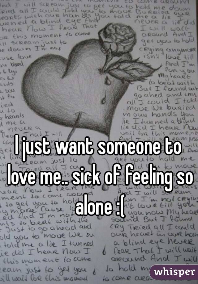 I just want someone to love me.. sick of feeling so alone :(