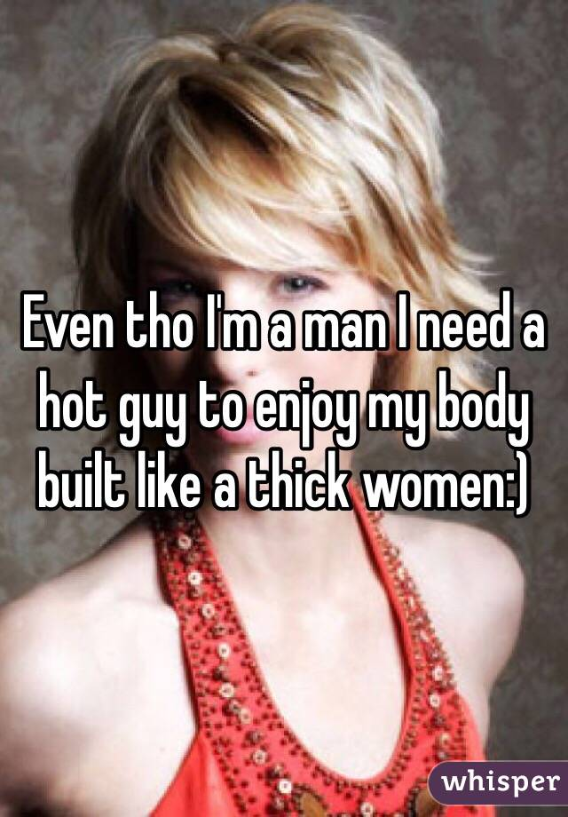 Even tho I'm a man I need a hot guy to enjoy my body built like a thick women:)