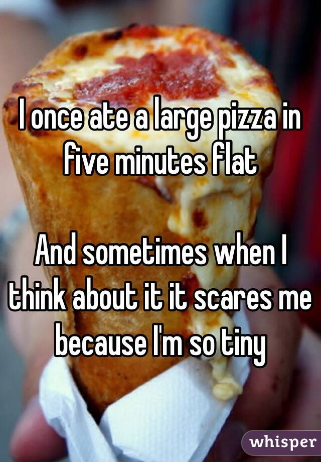I once ate a large pizza in five minutes flat  And sometimes when I think about it it scares me because I'm so tiny