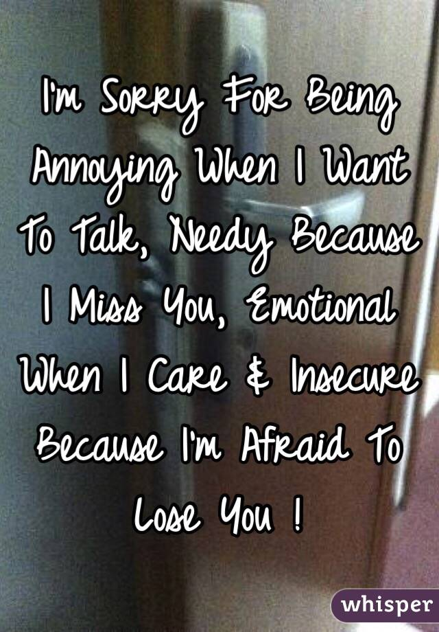 I'm Sorry For Being Annoying When I Want To Talk, Needy Because I Miss You, Emotional When I Care & Insecure Because I'm Afraid To Lose You !