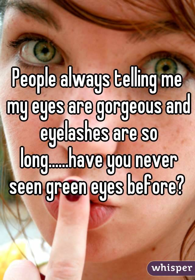 People always telling me my eyes are gorgeous and eyelashes are so long......have you never seen green eyes before?