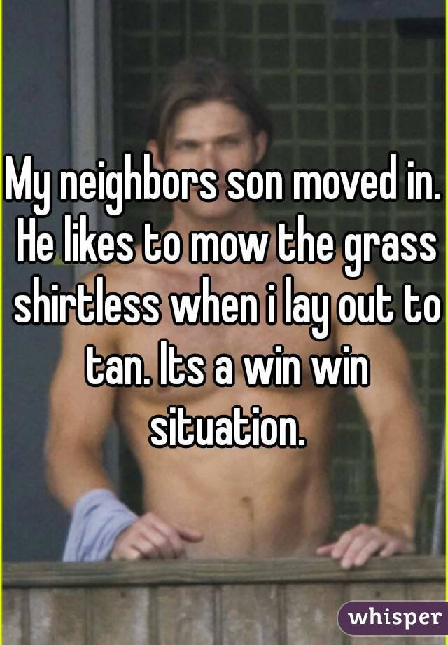 My neighbors son moved in. He likes to mow the grass shirtless when i lay out to tan. Its a win win situation.