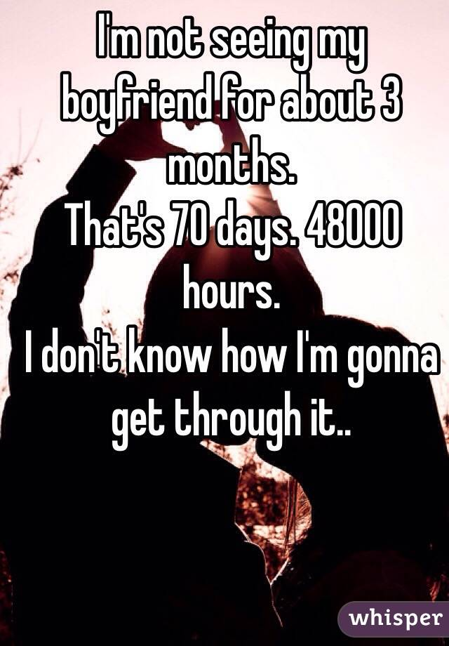 I'm not seeing my boyfriend for about 3 months. That's 70 days. 48000 hours. I don't know how I'm gonna get through it..