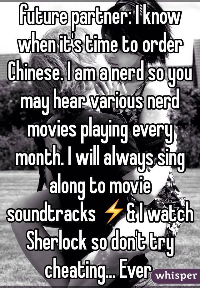 future partner: I know when it's time to order Chinese. I am a nerd so you may hear various nerd movies playing every month. I will always sing along to movie soundtracks ⚡️& I watch Sherlock so don't try cheating... Ever.