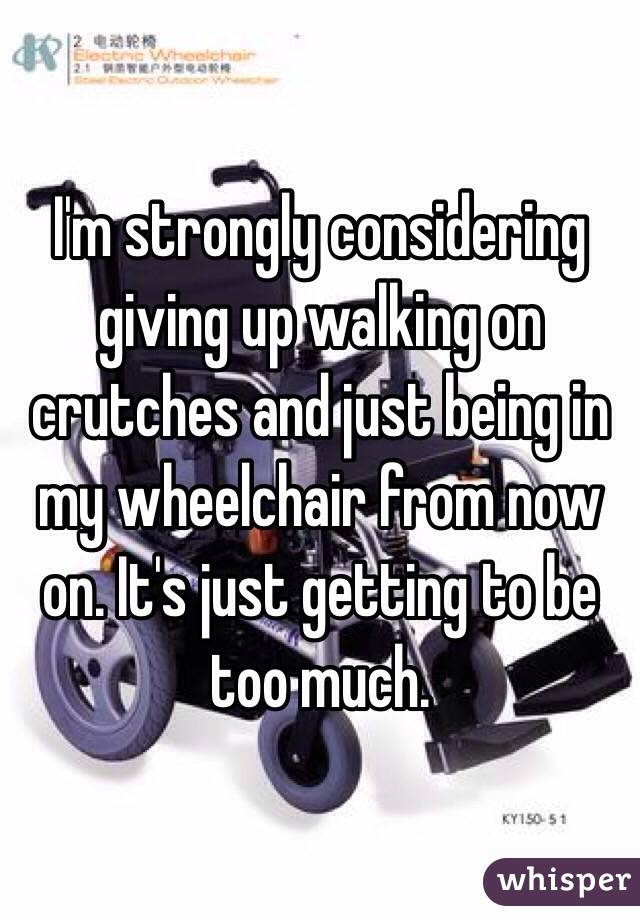 I'm strongly considering giving up walking on crutches and just being in my wheelchair from now on. It's just getting to be too much.