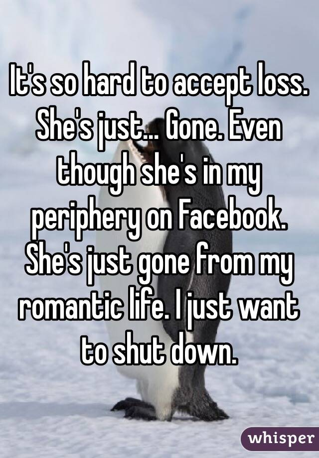 It's so hard to accept loss. She's just... Gone. Even though she's in my periphery on Facebook. She's just gone from my romantic life. I just want to shut down.