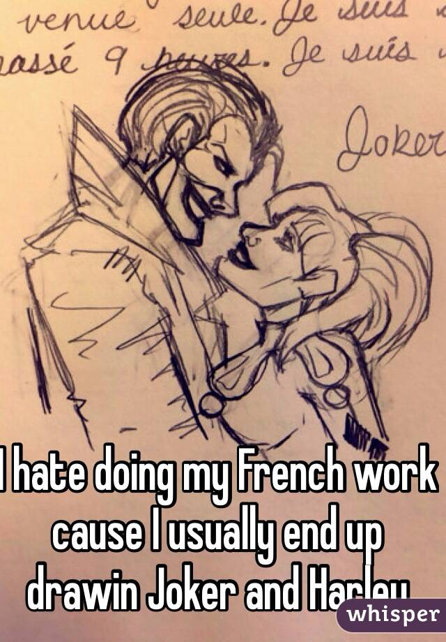 I hate doing my French work cause I usually end up drawin Joker and Harley