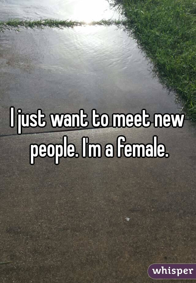I just want to meet new people. I'm a female.