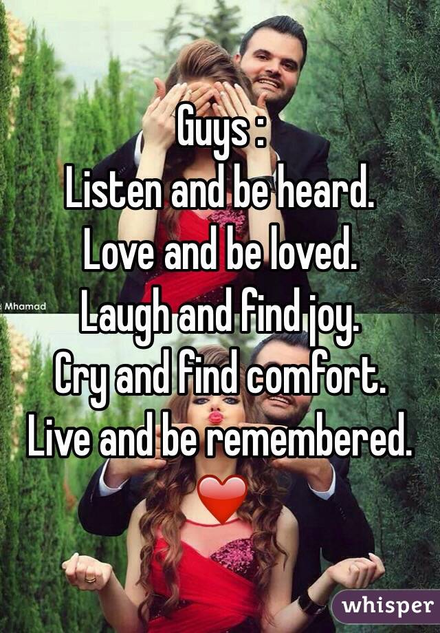 Guys :  Listen and be heard. Love and be loved. Laugh and find joy. Cry and find comfort. Live and be remembered. ❤️