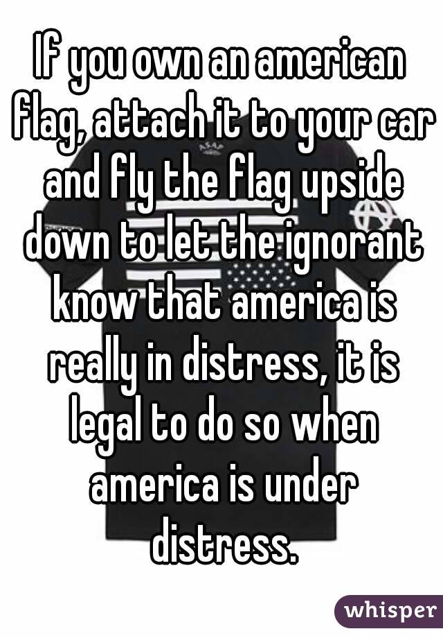 If you own an american flag, attach it to your car and fly the flag upside down to let the ignorant know that america is really in distress, it is legal to do so when america is under distress.