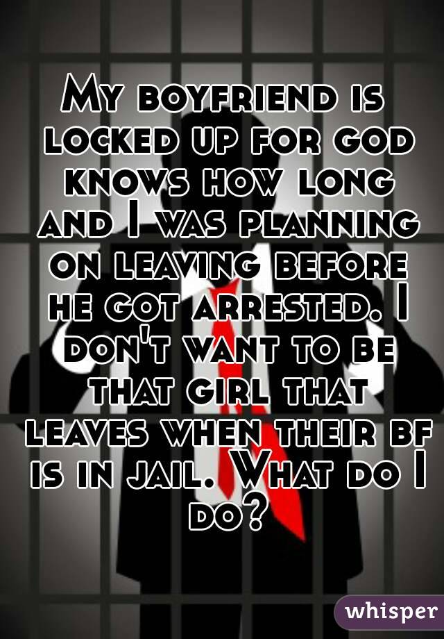 My boyfriend is locked up for god knows how long and I was planning on leaving before he got arrested. I don't want to be that girl that leaves when their bf is in jail. What do I do?