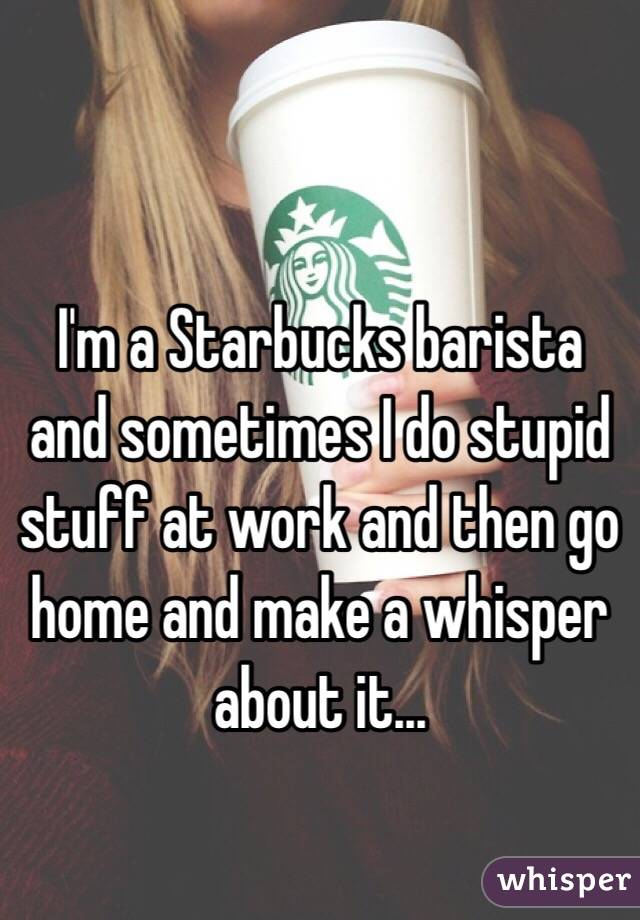 I'm a Starbucks barista and sometimes I do stupid stuff at work and then go home and make a whisper about it...