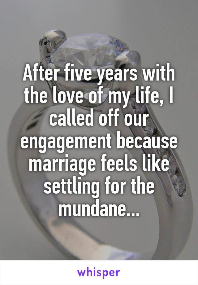 After five years with the love of my life, I called off our engagement because marriage feels like settling for the mundane...