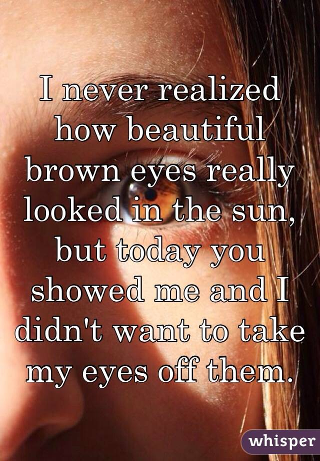 I never realized how beautiful brown eyes really looked in the sun, but today you showed me and I didn't want to take my eyes off them.