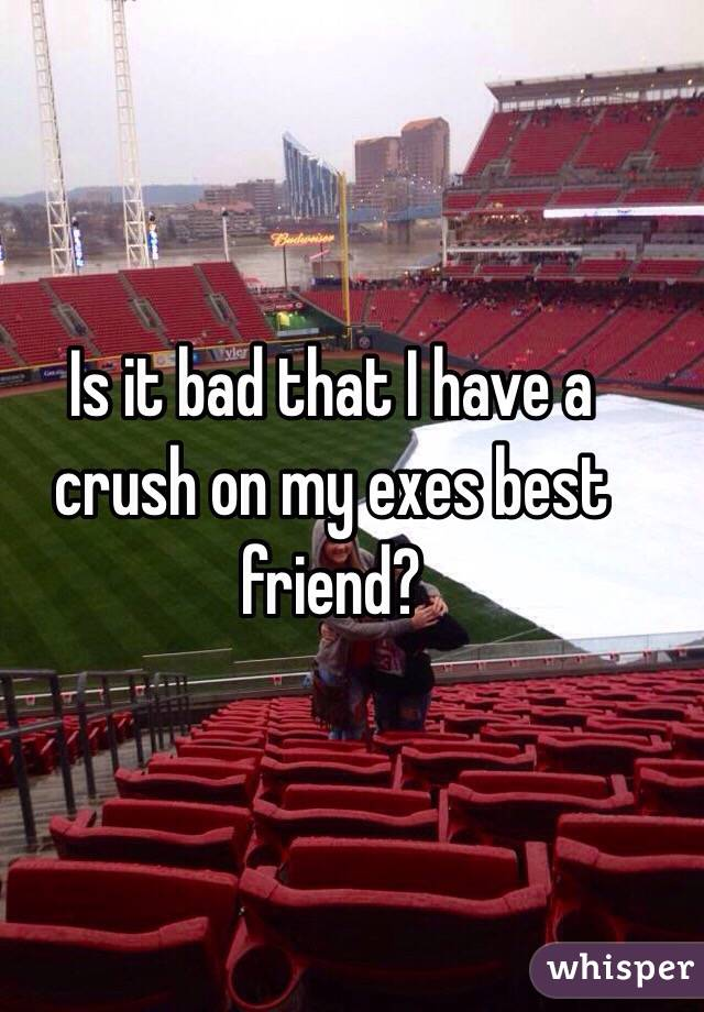 Is it bad that I have a crush on my exes best friend?