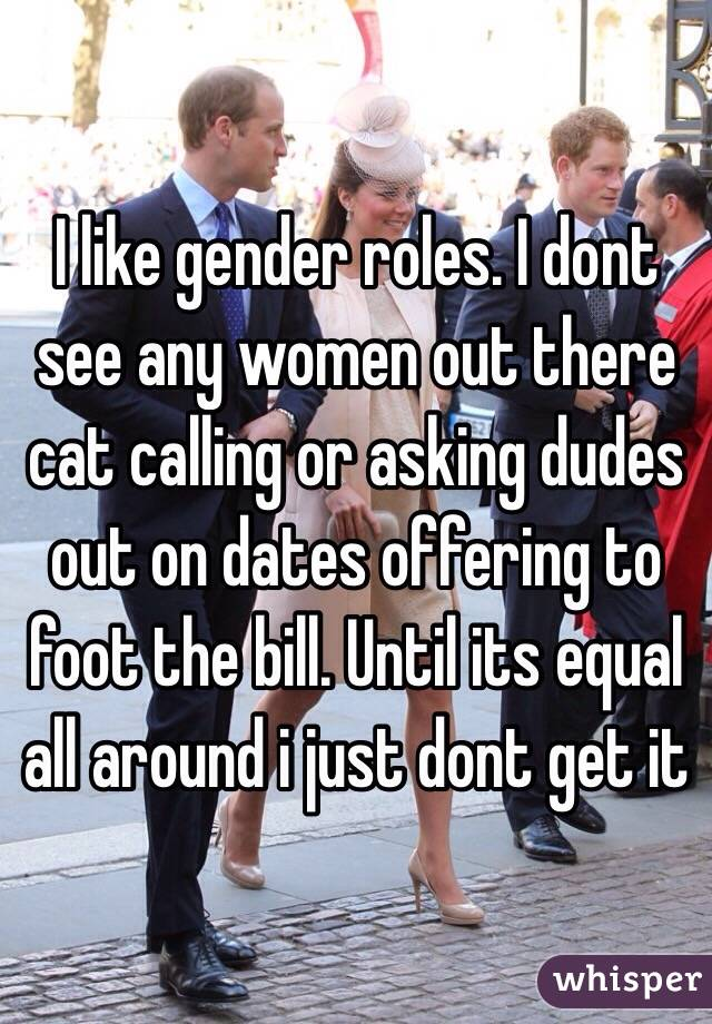 I like gender roles. I dont see any women out there cat calling or asking dudes out on dates offering to foot the bill. Until its equal all around i just dont get it