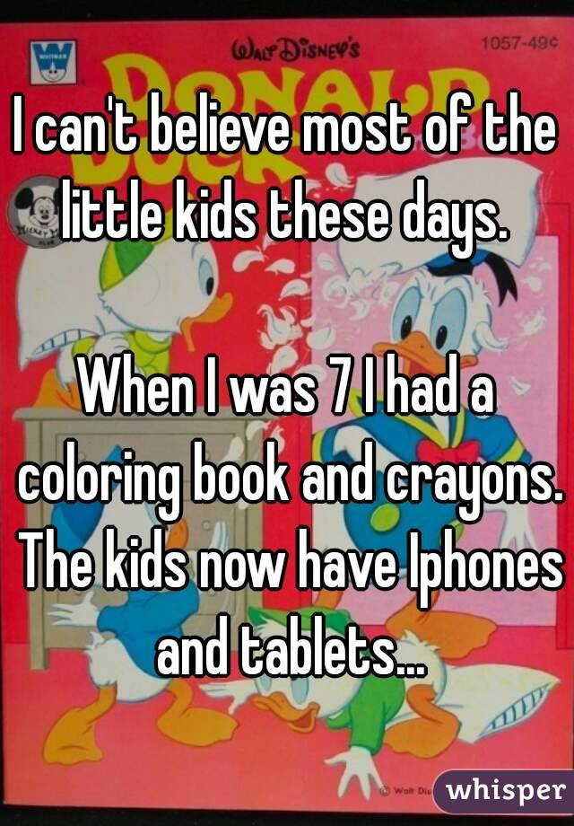 I can't believe most of the little kids these days.   When I was 7 I had a coloring book and crayons. The kids now have Iphones and tablets...