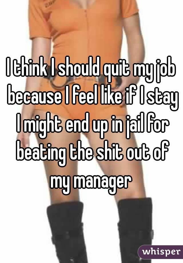 I think I should quit my job because I feel like if I stay I might end up in jail for beating the shit out of my manager