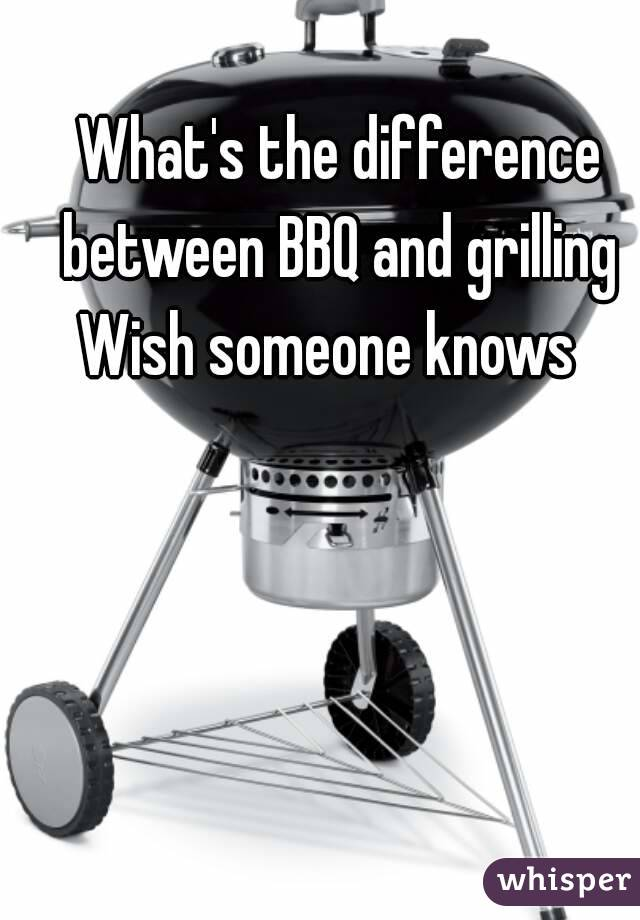 What's the difference between BBQ and grilling  Wish someone knows