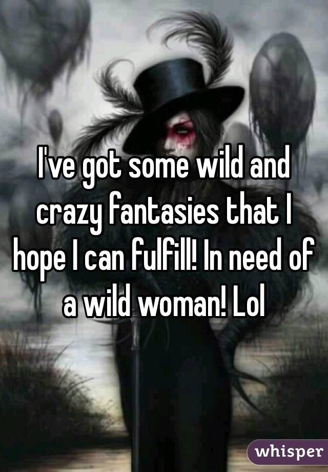 I've got some wild and crazy fantasies that I hope I can fulfill! In need of a wild woman! Lol