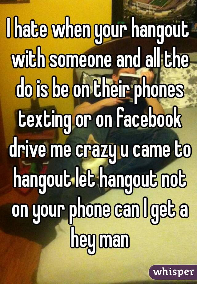 I hate when your hangout with someone and all the do is be on their phones texting or on facebook drive me crazy u came to hangout let hangout not on your phone can I get a hey man