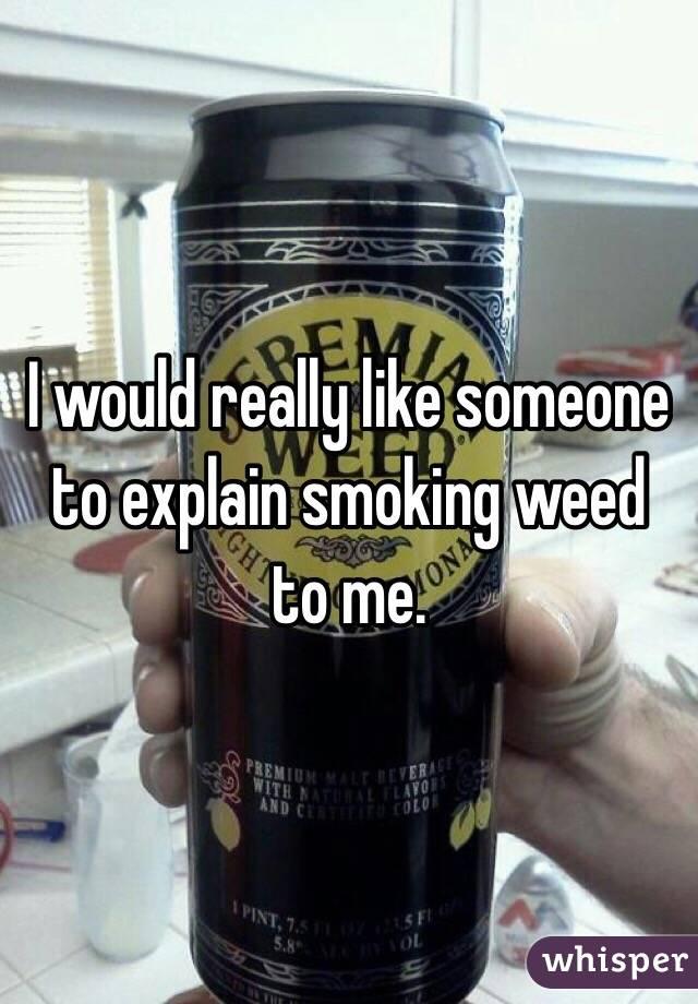 I would really like someone to explain smoking weed to me.