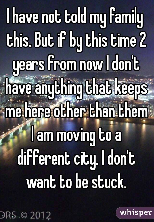 I have not told my family this. But if by this time 2 years from now I don't have anything that keeps me here other than them I am moving to a different city. I don't want to be stuck.
