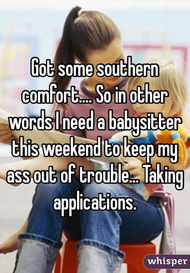 Got some southern comfort.... So in other words I need a babysitter this weekend to keep my ass out of trouble... Taking applications.