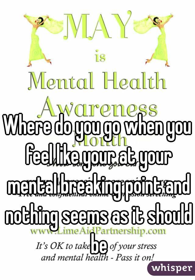 Where do you go when you feel like your at your mental breaking point and nothing seems as it should be