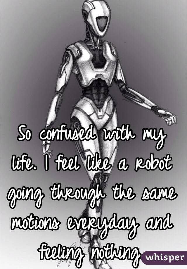 So confused with my life. I feel like a robot going through the same motions everyday and feeling nothing.