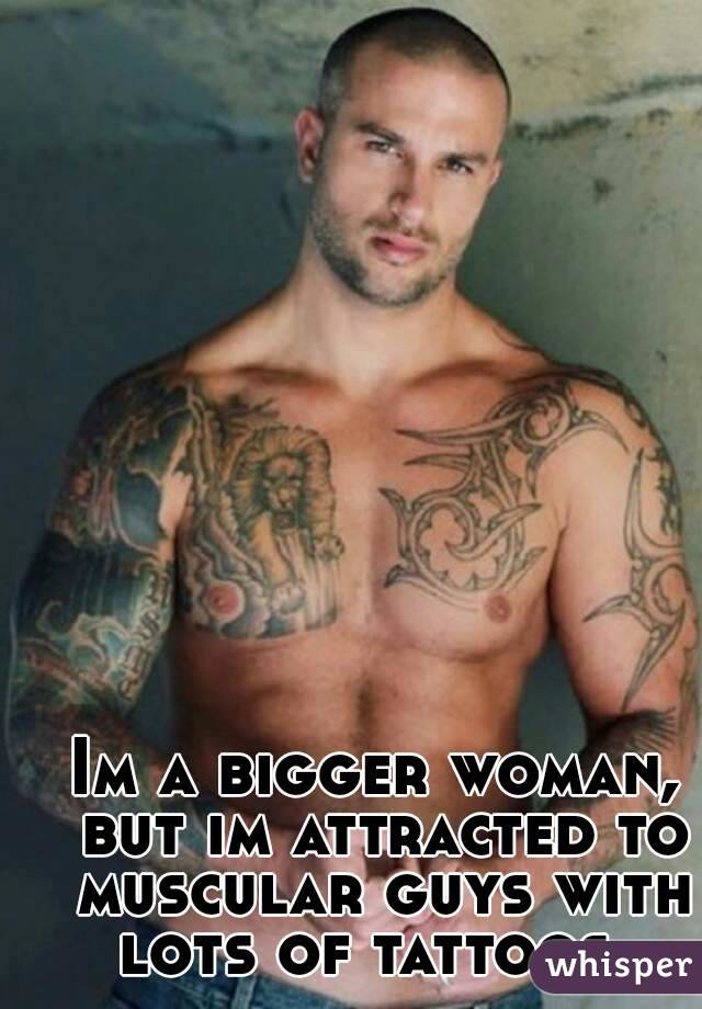 Im a bigger woman, but im attracted to muscular guys with lots of tattoos.