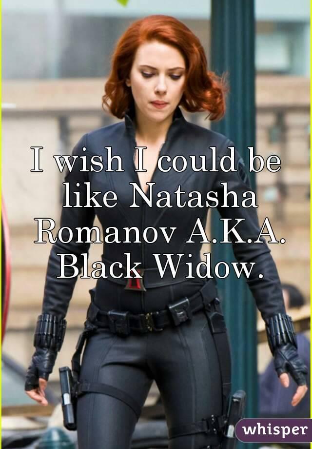 I wish I could be like Natasha Romanov A.K.A. Black Widow.