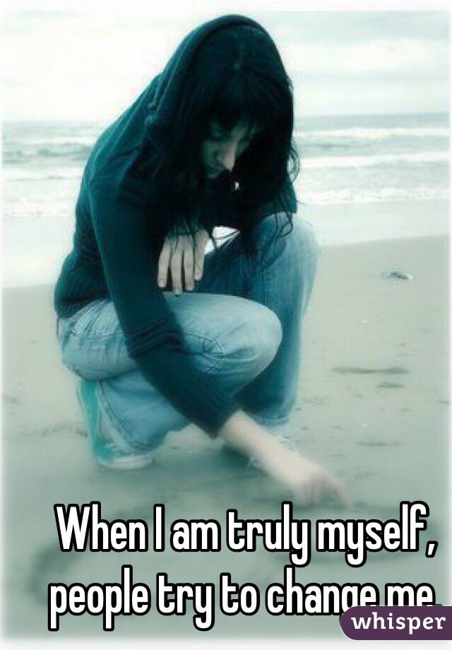 When I am truly myself, people try to change me.