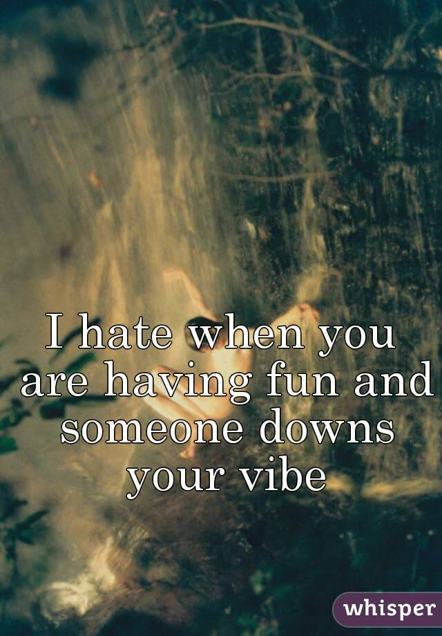 I hate when you are having fun and someone downs your vibe