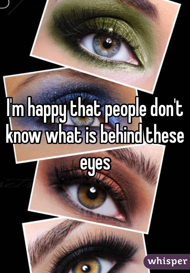 I'm happy that people don't know what is behind these eyes