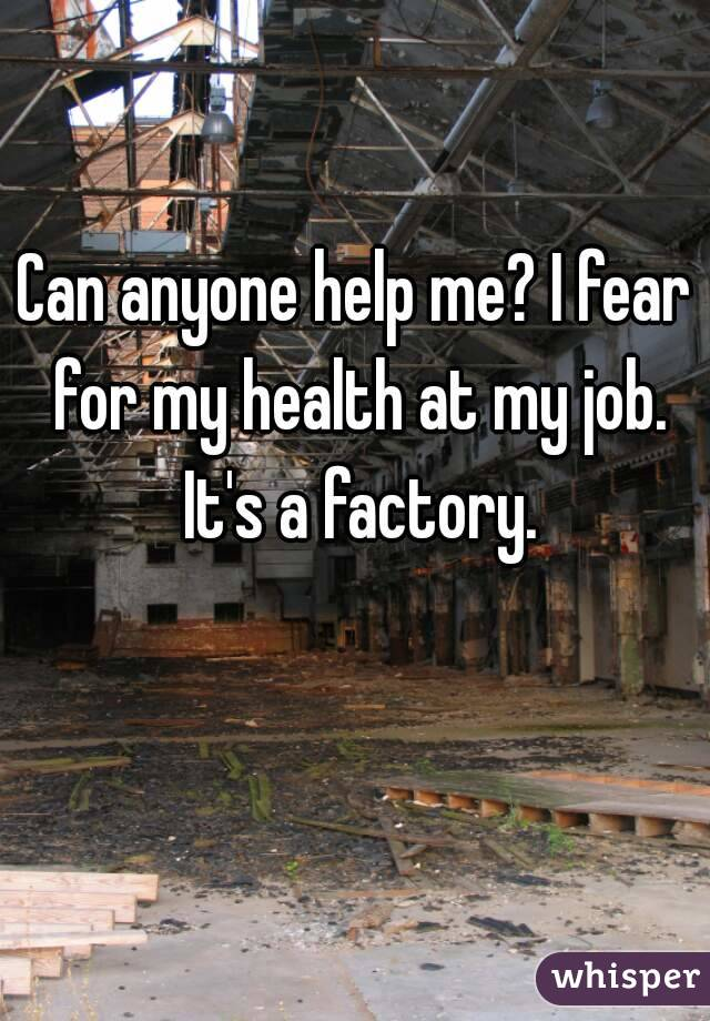 Can anyone help me? I fear for my health at my job. It's a factory.