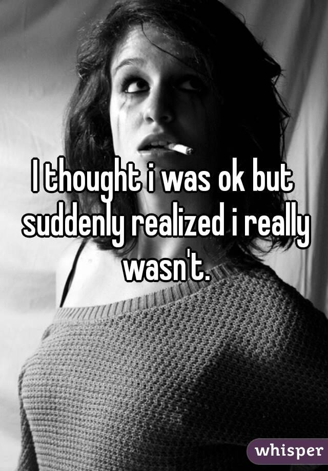I thought i was ok but suddenly realized i really wasn't.