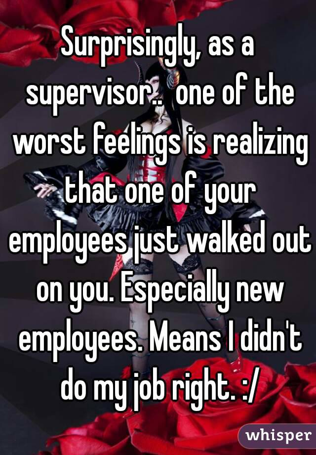 Surprisingly, as a supervisor..  one of the worst feelings is realizing that one of your employees just walked out on you. Especially new employees. Means I didn't do my job right. :/