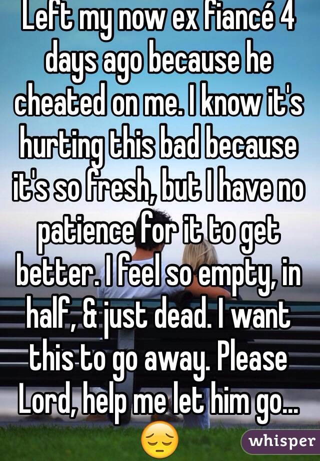 Left my now ex fiancé 4 days ago because he cheated on me. I know it's hurting this bad because it's so fresh, but I have no patience for it to get better. I feel so empty, in half, & just dead. I want this to go away. Please Lord, help me let him go... 😔