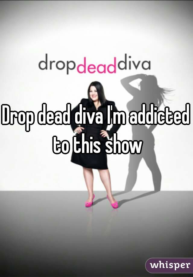 Drop dead diva I'm addicted to this show