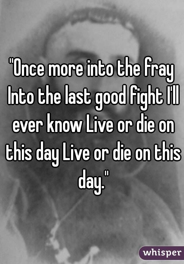 """""""Once more into the fray Into the last good fight I'll ever know Live or die on this day Live or die on this day."""""""