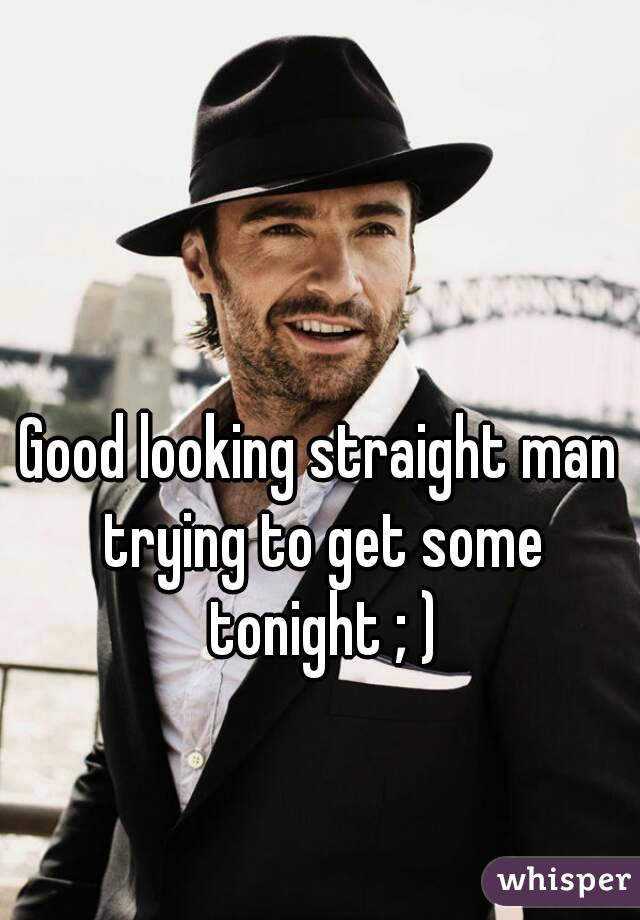 Good looking straight man trying to get some tonight ; )