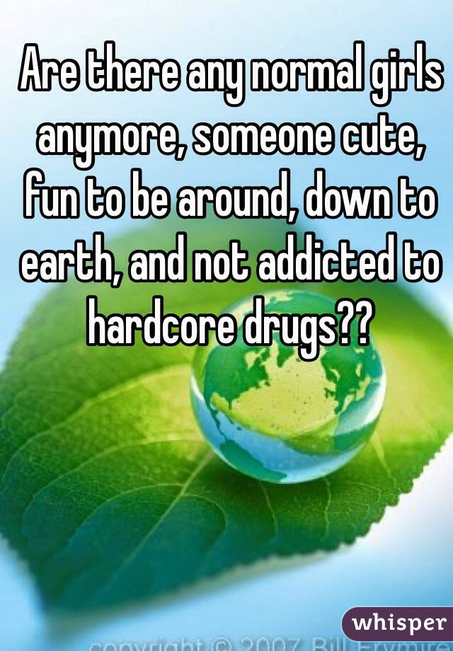 Are there any normal girls anymore, someone cute, fun to be around, down to earth, and not addicted to hardcore drugs??